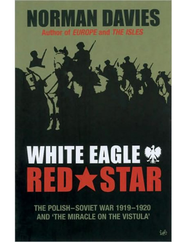 """White Eagle, Red Star: The Polish-Soviet War 1919-1920 and """"The Miracle on the Vistula"""""""