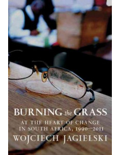 Burning the Grass : At the Heart of Change in South Africa, 1990-2011