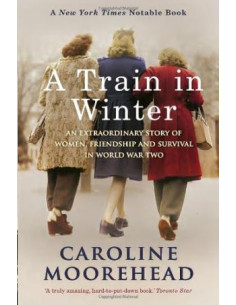 A Train in Winter : A Story of Resistance, Friendship and Survival in Auschwitz