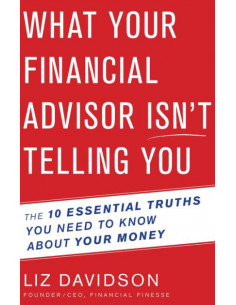 What Your Financial Advisor Isn't Telling You : The 10 Essential Truths You Need to Know about Your Money
