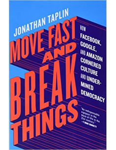 Move Fast and Break Things : How Facebook, Google, and Amazon Cornered Culture and Undermined Democracy
