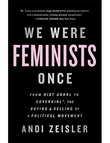 We Were Feminists Once : From Riot Grrrl to CoverGirl, the Buying and Selling of a Political Movement
