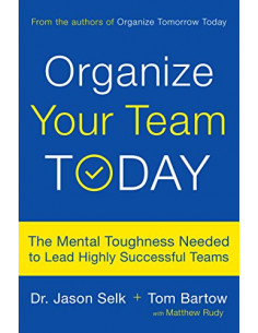 Organize Your Team Today : The Mental Toughness Needed to Lead Highly Successful Teams